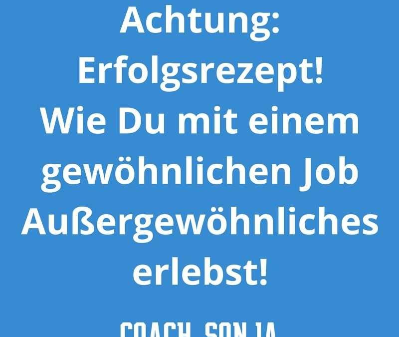 Achtung: Erfolgsrezept! Wie Du mit einem gewöhnlichen Job Außergewöhnliches erlebst!!